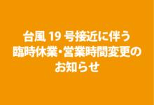 台風19号接近に伴う臨時休業・営業時間変更のお知らせ